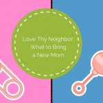 Love Thy Neighbor: What To Bring a New Mom