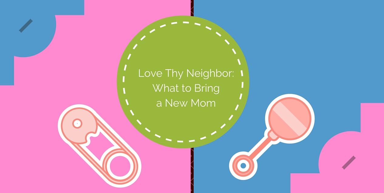 Love they neighbor- what to bring a new mom