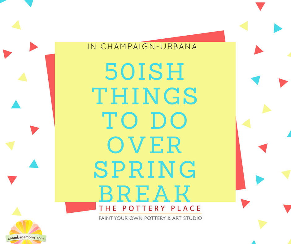 50ish Things to Do over spring break in Champaign-Urbana Sponsored by The Pottery Place