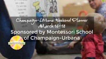 Champaign-Urbana Weekend Planner March 16-18 Sponsored by Montessori School of Champaign-Urbana