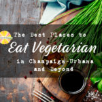 Where to eat vegetarian in Champaign-Urbana and Beyond